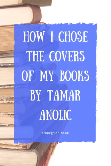 How I chose the covers of my books by Tamar Anolic