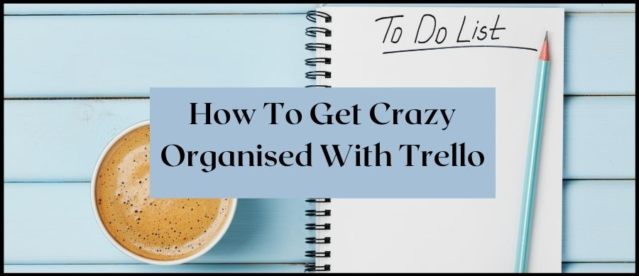 How To Get Crazy Organised With Trello