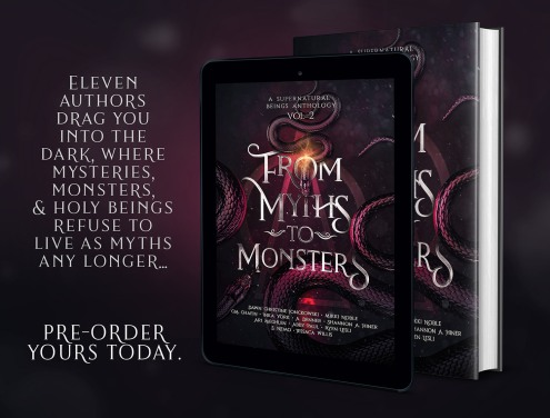 Pre Order From Myths To Monsters Anthology. Eleven authors drag you into the dark, where mysteries, monsters and holy beings refuse to live as myths any longer...