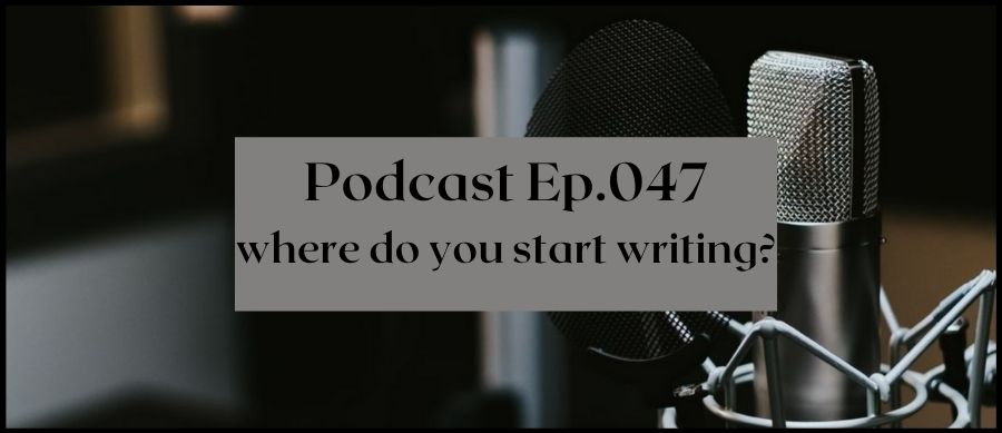 Podcast Ep.047 Where do you start writing