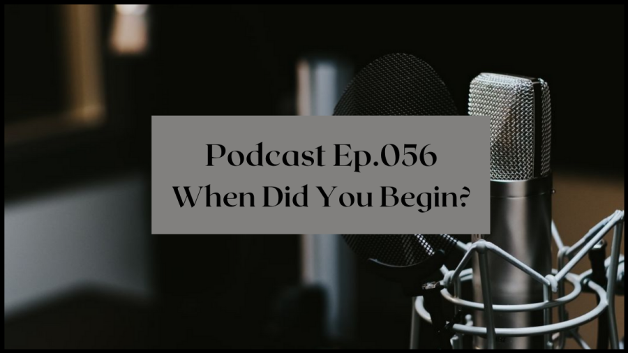 Podcast Ep 056 When did you begin?