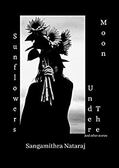 Sunflowers UInder the Moon and other stories by Sangamithra Nataraj